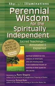Perennial Wisdom for the Spiritually Independent - Sacred Teachings—Annotated & Explained ebook by Rami Shapiro,Richard Rohr