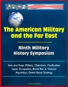 The American Military and the Far East: Ninth Military History Symposium - Asia and Asian Military, Objectives, Pacification, Japan Occupation, World War II, Vietnam, MacArthur, Orient Naval Strategy ebook by Progressive Management