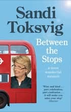 Between the Stops - The View of My Life from the Top of the Number 12 Bus: the long-awaited memoir from the star of QI and The Great British Bake Off ebook by Sandi Toksvig