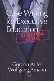Case Writing For Executive Education - A Survival Guide ebook by Gordon Adler,Wolfgang Amann