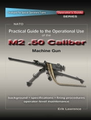 Practical Guide to the Operational Use of the M2 .50 Caliber BMG ebook by Erik Lawrence