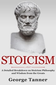 Stoicism: A Detailed Breakdown of Stoicism Philosophy and Wisdom from the Greats - Stoicism Philosophy and Wisdom ebook by George Tanner