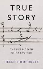 True Story - On the Life and Death of My Brother ebook by Helen Humphreys