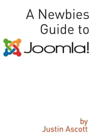 A Newbies Guide Joomla! - A Beginnings Guide to the Free and Open Source Content Management Systems ebook by Minute Help Guides