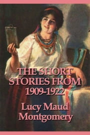 The Short Stories from 1909-1922 ebook by Lucy Maud Montgomery