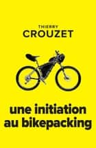 Une initiation au bikepacking eBook by Thierry Crouzet