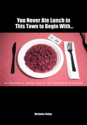 You Never Ate Lunch in This Town To Begin With… - An Outsider's Inside Look at the Outside of Hollywood ebook by Nicholas Kolya