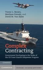 Complex Contracting - Government Purchasing in the Wake of the US Coast Guard's Deepwater Program ebook by Trevor L. Brown, Matthew Potoski, David M. Van Slyke