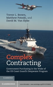 Complex Contracting - Government Purchasing in the Wake of the US Coast Guard's Deepwater Program ebook by Trevor L. Brown,Matthew Potoski,David M. Van Slyke