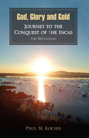 God, Glory and Gold: Journey to the Conquest of the Incas - The Beginning ebook by Paul M. Kochis