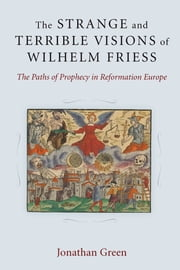 The Strange and Terrible Visions of Wilhelm Friess - The Paths of Prophecy in Reformation Europe ebook by Jonathan Green