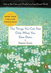 The Things You Can See Only When You Slow Down - How to Be Calm and Mindful in a Fast-Paced World ebook by Haemin Sunim,Chi-Young Kim,Haemin Sunim,Youngcheol Lee
