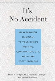 It's No Accident: Breakthrough Solutions to Your Child's Wetting, Constipation, Utis, and Other Potty Problems ebook by Hodges, Steve J.