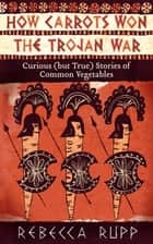 How Carrots Won the Trojan War - Curious (but True) Stories of Common Vegetables ebook by Rebecca Rupp