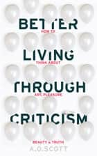 Better Living Through Criticism: How to Think about Art, Pleasure, Beauty and Truth ebook by A. O. Scott