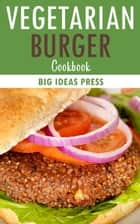 Vegetarian Burger Cookbook ebook by Big Ideas Press