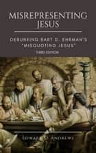"MISREPRESENTING JESUS - Debunking Bart D. Ehrman's ""Misquoting Jesus"" [Third Edition] ebook by Edward D. Andrews"