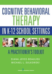 Cognitive Behavioral Therapy in K-12 School Settings - A Practitioner's Toolkit ebook by Diana Joyce-Beaulieu, PhD, NCSP,...