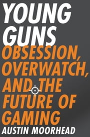 Young Guns - Obsession, Overwatch, and the Future of Gaming ebook by Austin Moorhead