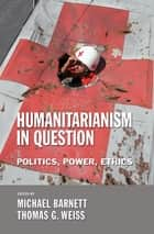 Humanitarianism in Question - Politics, Power, Ethics eBook by Michael Barnett, Thomas G. Weiss