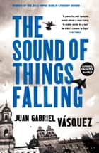 The Sound of Things Falling eBook by Juan Gabriel Vásquez