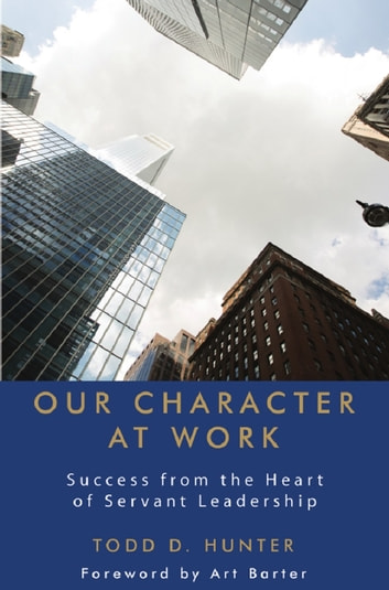 Our Character at Work: Success from the Heart of Servant Leadership ebook by Todd D. Hunter