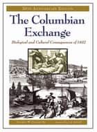 The Columbian Exchange: Biological and Cultural Consequences of 1492, 30th Anniversary Edition ebook by Alfred W. Crosby Jr.
