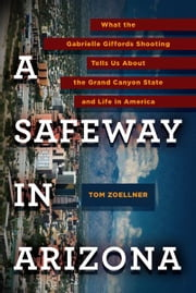 A Safeway in Arizona - What the Gabrielle Giffords Shooting Tells Us About the Grand Canyon State and L ife in America ebook by Tom Zoellner