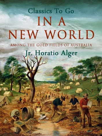 In a New World - Among the Gold-Fields of Australia ebook by Jr. Horatio Alger