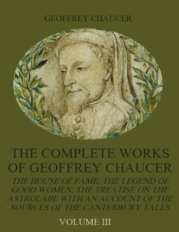 The Complete Works of Geoffrey Chaucer : The House of Fame, The Legend of Good Women, The Treatise on the Astrolabe with an Account on the Sources of the Canterbury Tales, Volume III (Illustrated) ebook by Geoffrey Chaucer