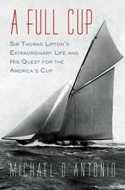 A Full Cup - Sir Thomas Lipton's Extraordinary Life and His Quest for the America's Cup ebook by Michael D'Antonio