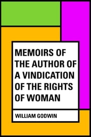 Memoirs of the Author of a Vindication of the Rights of Woman ebook by William Godwin