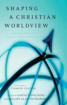 Shaping a Christian Worldview - The Foundation of Christian Higher Education ebook by David S. Dockery, Gregory Alan Thornbury