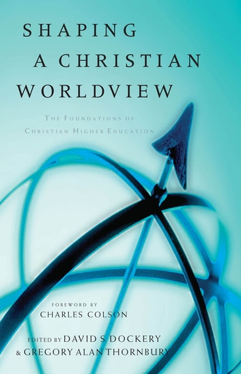 Shaping a Christian Worldview - The Foundation of Christian Higher Education ebook by