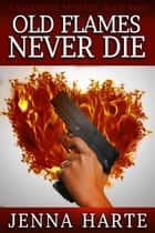 Old Flames Never Die: Valentine Mystery Book Two - Valentine Mysteries ebook by Jenna Harte