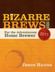Bizarre Brews 101 - For the Adventurous Home Brewer ebook by Vance Hanna