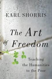 The Art of Freedom: Teaching the Humanities to the Poor ebook by Earl Shorris