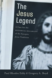 The Jesus Legend - A Case for the Historical Reliability of the Synoptic Jesus Tradition ebook by Paul Rhodes Eddy, Gregory A. Boyd