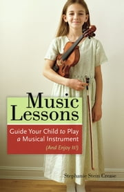 Music Lessons - Guide Your Child to Play a Musical Instrument (and Enjoy It!) ebook by Stephanie Stein Crease