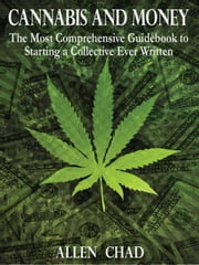 Cannabis and Money: The Most Comprehensive Guidebook to Starting a Collective Ever Written ebook by Allen Chad