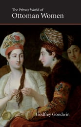Private World of Ottoman Women ebook by Godfrey Goodwin