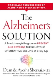 The Alzheimer's Solution - A Breakthrough Program to Prevent and Reverse the Symptoms of Cognitive Decline at Every Age ebook by Dean Sherzai, Ayesha Sherzai