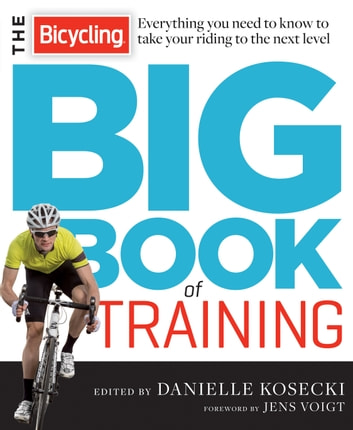 The Bicycling Big Book of Training - Everything you need to know to take your riding to the next level ebook by Danielle Kosecki