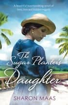 The Sugar Planter's Daughter - A beautiful heartbreaking novel of love, loss and hidden tragedy ebook by Sharon Maas