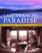 Last Train to Paradise: Journeys from the Golden Age of New Zealand Railways ebook by Graham Hutchins