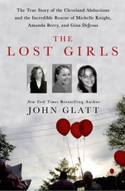 The Lost Girls - The True Story of the Cleveland Abductions and the Incredible Rescue of Michelle Knight, Amanda Berry, and Gina DeJesus ebook by John Glatt