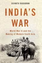 India's War - World War II and the Making of Modern South Asia ebook by Srinath Raghavan