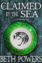 Claimed by the Sea: A Novelette ebook by Beth Powers