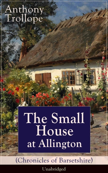 The Small House at Allington (Chronicles of Barsetshire) - Unabridged - Romantic Classic from the prolific English novelist, known for The Palliser Novels, The Warden, Barchester Towers, Doctor Thorne, The Last Chronicle of Barset, Can You Forgive Her? and Phineas Finn ebook by Anthony Trollope