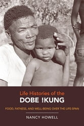 Life Histories of the Dobe !Kung - Food, Fatness, and Well-being over the Life-span ebook by Nancy Howell